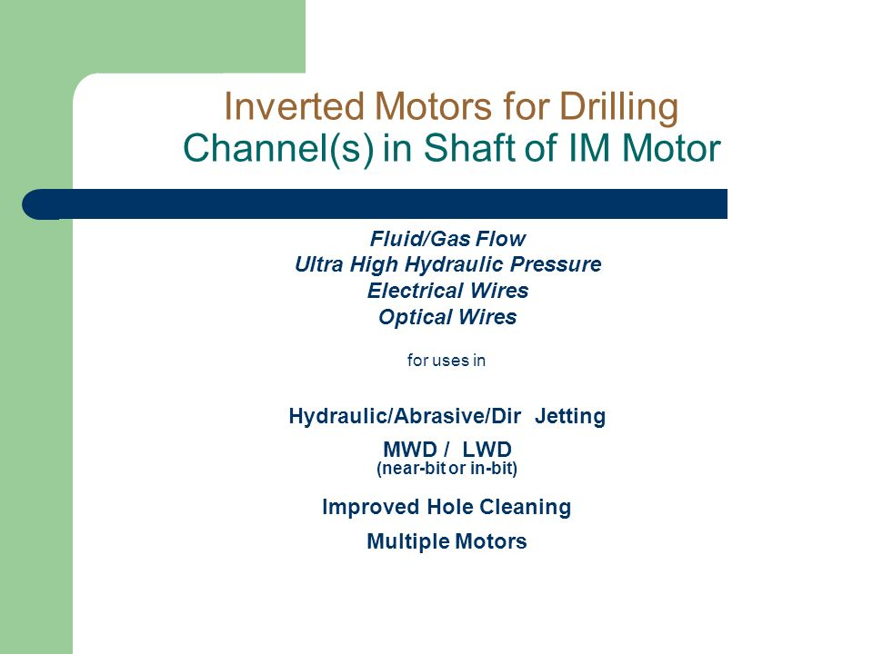Inverted Motors for Drilling Channel(s) in Shaft of IM Motor Fluid/Gas Flow Ultra High Hydraulic Pressure Electrical Wires Optical Wires for uses in Hydraulic/Abrasive/Dir Jetting MWD / LWD (near-bit or in-bit) Improved Hole Cleaning Multiple Motors