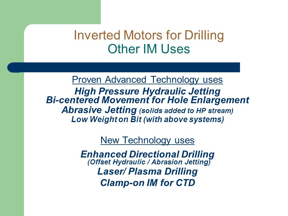 Inverted Motors for Drilling Other IM Uses Proven Advanced Technology uses High Pressure Hydraulic Jetting Bi-centered Movement for Hole Enlargement Abrasive Jetting (solids added to HP stream) Low Weight on Bit (with above systems) New Technology uses Enhanced Directional Drilling (Offset Hydraulic / Abrasion Jetting) Laser/ Plasma Drilling Clamp-on IM for CTD