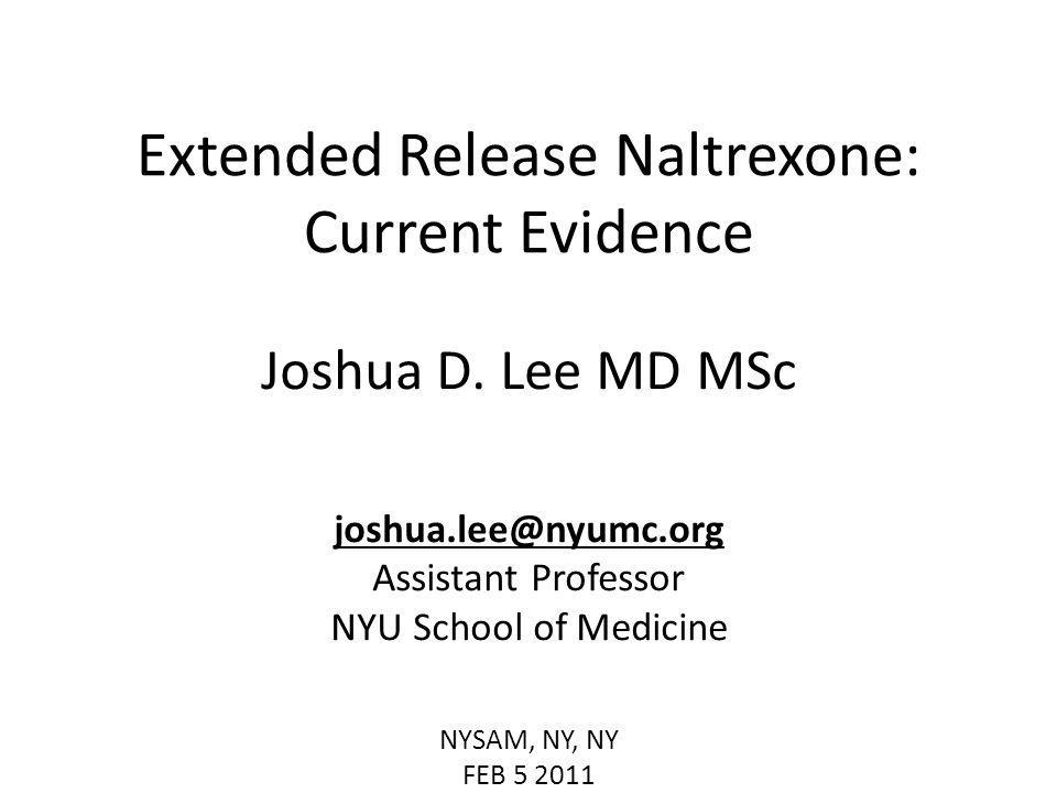 Extended Release Naltrexone: Current Evidence Joshua D. Lee MD MSc joshua.lee@nyumc.org Assistant Professor NYU School of Medicine NYSAM, NY, NY FEB 5
