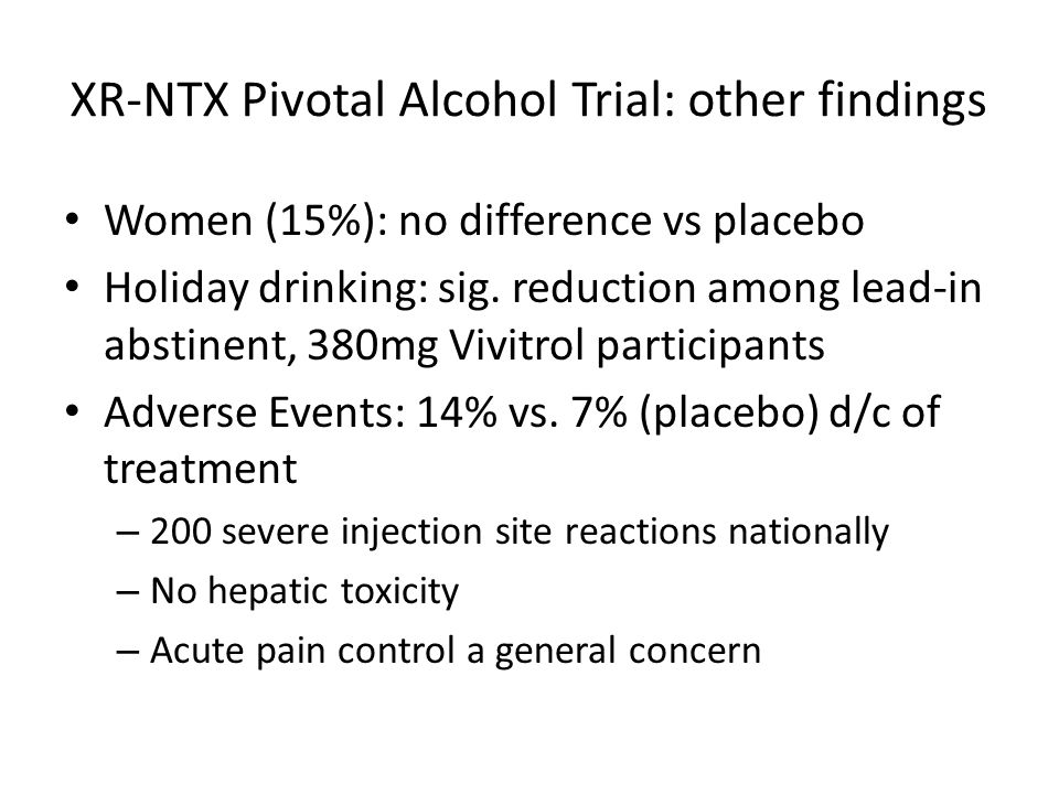 XR-NTX Pivotal Alcohol Trial: other findings Women (15%): no difference vs placebo Holiday drinking: sig. reduction among lead-in abstinent, 380mg Viv