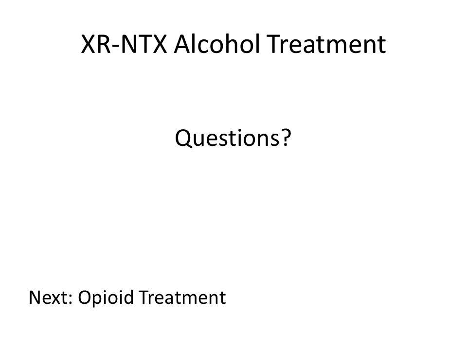 XR-NTX Alcohol Treatment Questions? Next: Opioid Treatment