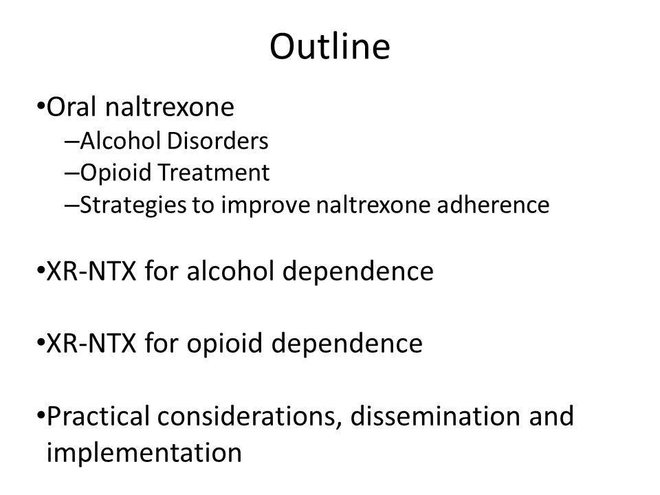 Outline Oral naltrexone – Alcohol Disorders – Opioid Treatment – Strategies to improve naltrexone adherence XR-NTX for alcohol dependence XR-NTX for o