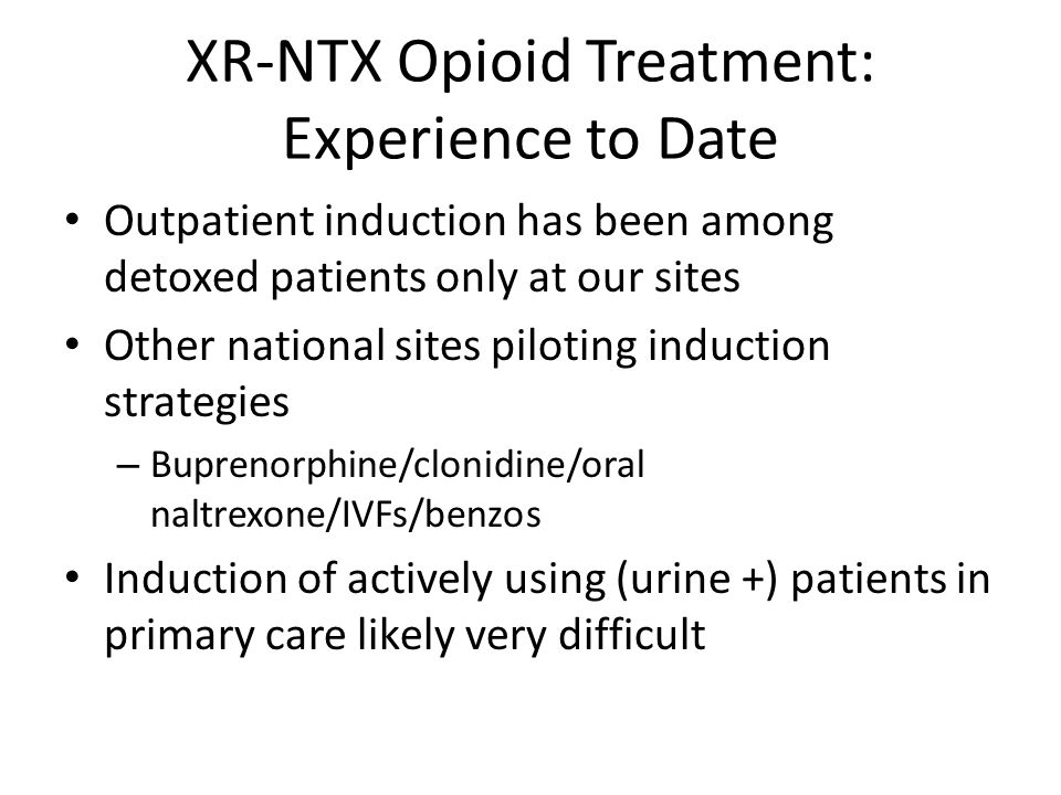 XR-NTX Opioid Treatment: Experience to Date Outpatient induction has been among detoxed patients only at our sites Other national sites piloting induc