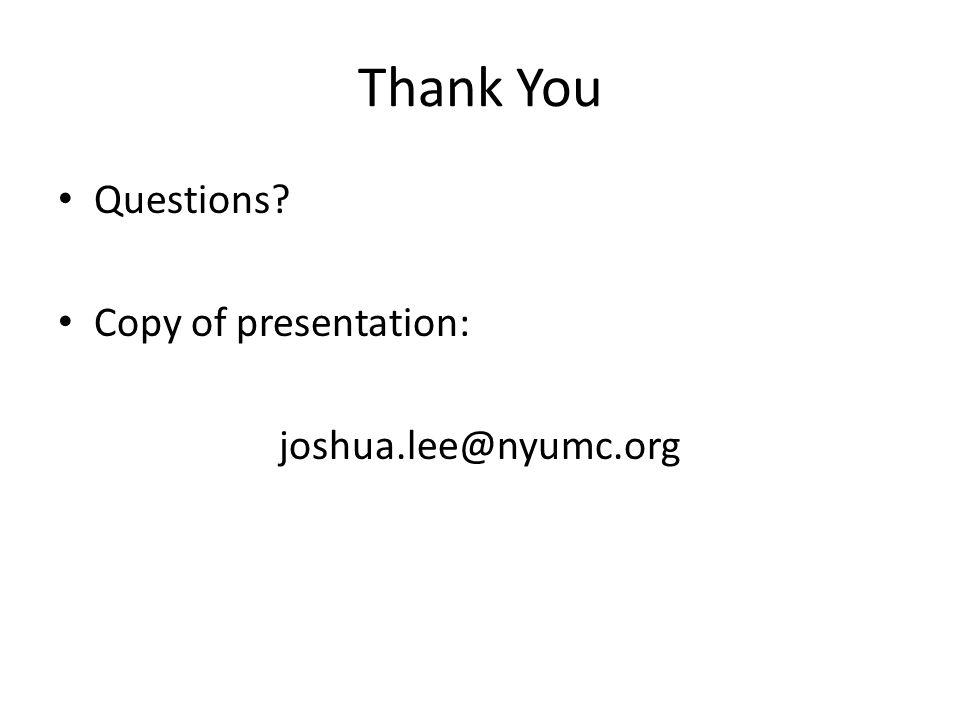 Thank You Questions? Copy of presentation: joshua.lee@nyumc.org