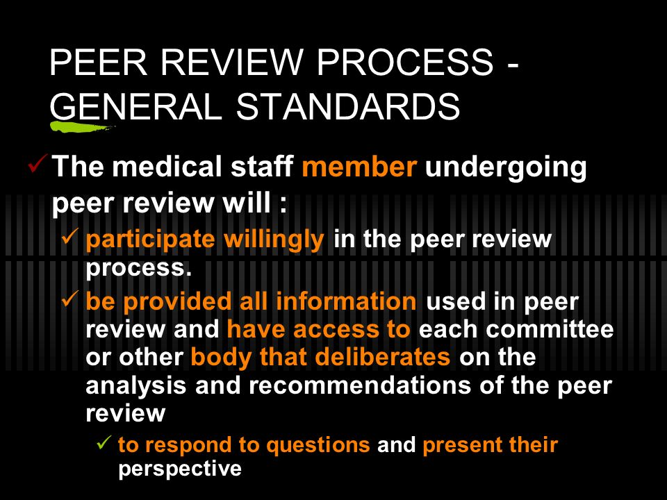 PEER REVIEW PROCESS - GENERAL STANDARDS The medical staff member undergoing peer review will : participate willingly in the peer review process. be pr