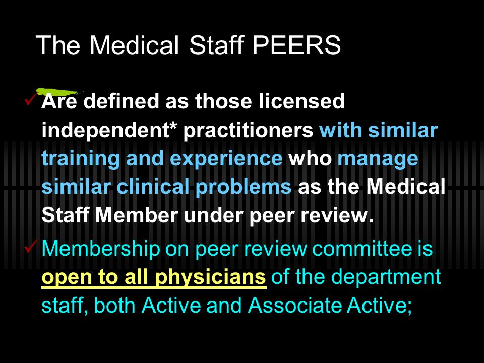 The Medical Staff PEERS Are defined as those licensed independent* practitioners with similar training and experience who manage similar clinical prob