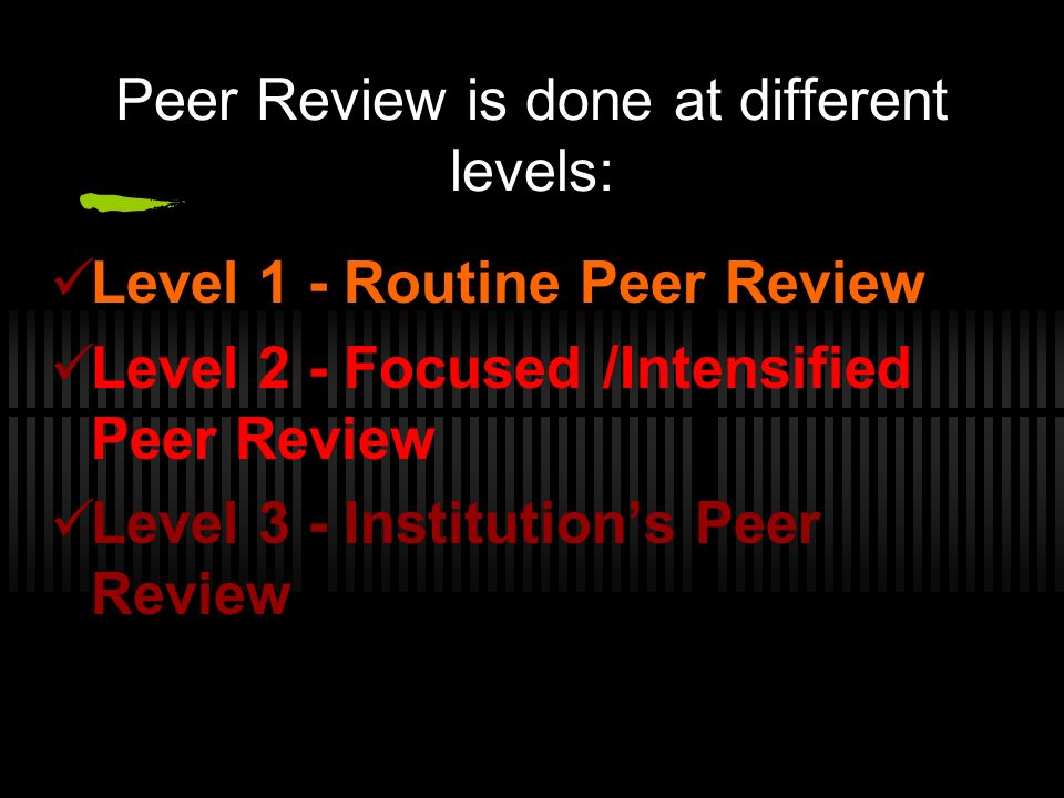 Peer Review is done at different levels: Level 1 - Routine Peer Review Level 2 - Focused /Intensified Peer Review Level 3 - Institutions Peer Review M