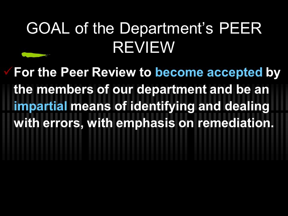 Departments Policy Manual Provision Purpose of Departments Peer Review To provide guidelines for effective medical PEER Review and to establish a committee for this purpose as required by the departments policy manual and in compliance to the institutions By- Laws.