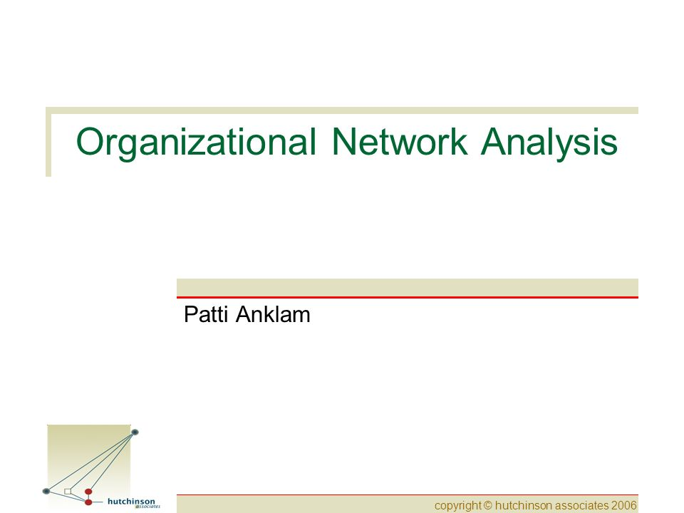 copyright © hutchinson associates 2006 Organizational Network Analysis Patti Anklam