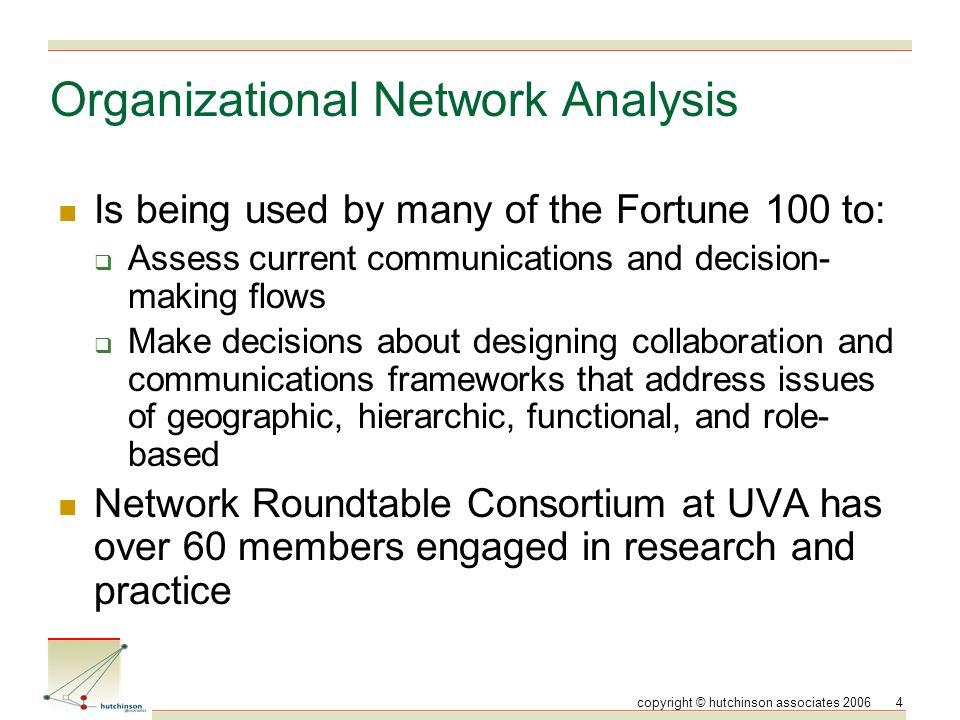copyright © hutchinson associates 20064 Organizational Network Analysis Is being used by many of the Fortune 100 to: Assess current communications and decision- making flows Make decisions about designing collaboration and communications frameworks that address issues of geographic, hierarchic, functional, and role- based Network Roundtable Consortium at UVA has over 60 members engaged in research and practice