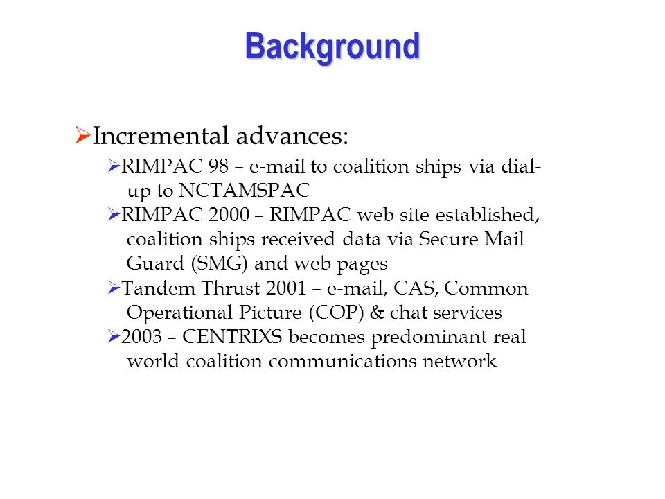 Background Incremental advances: RIMPAC 98 – e-mail to coalition ships via dial- up to NCTAMSPAC RIMPAC 2000 – RIMPAC web site established, coalition ships received data via Secure Mail Guard (SMG) and web pages Tandem Thrust 2001 – e-mail, CAS, Common Operational Picture (COP) & chat services 2003 – CENTRIXS becomes predominant real world coalition communications network