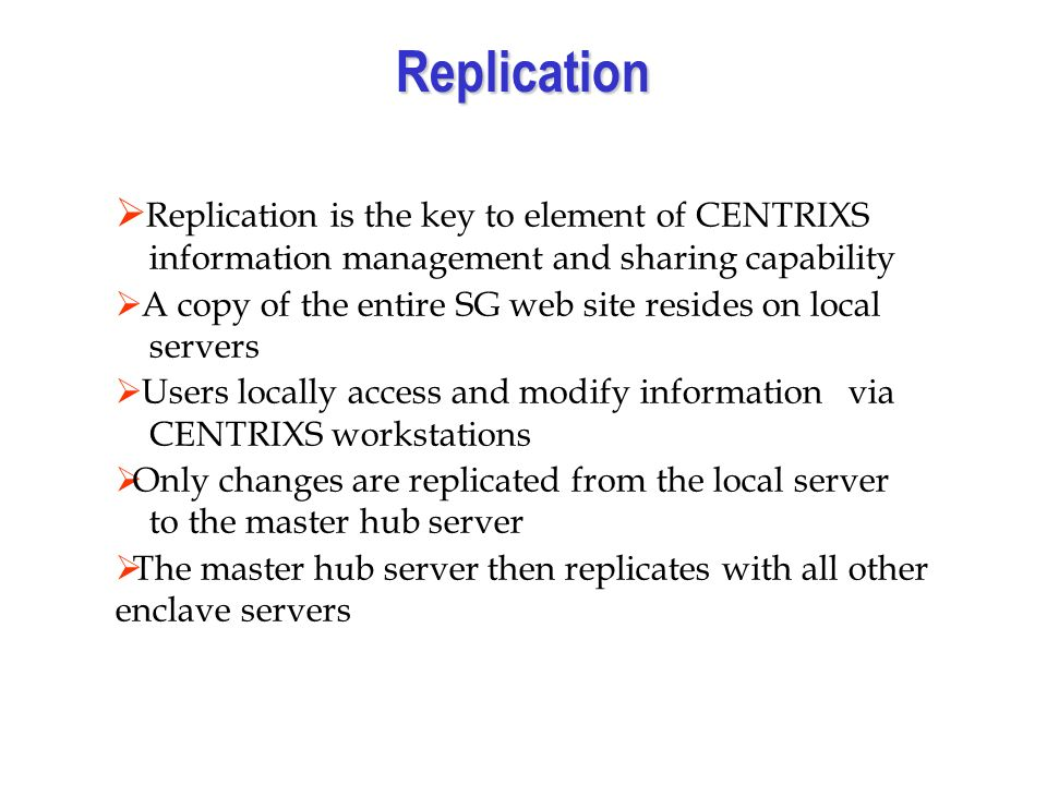 Replication Replication is the key to element of CENTRIXS information management and sharing capability A copy of the entire SG web site resides on local servers Users locally access and modify information via CENTRIXS workstations Only changes are replicated from the local server to the master hub server The master hub server then replicates with all other enclave servers