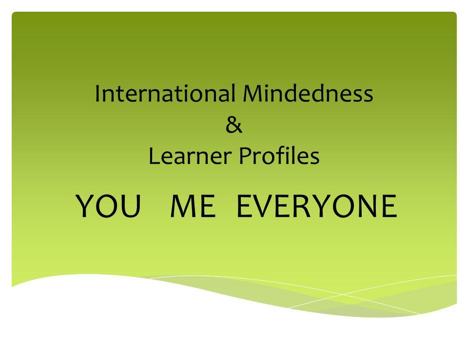 International Mindedness & Learner Profiles YOUMEEVERYONE