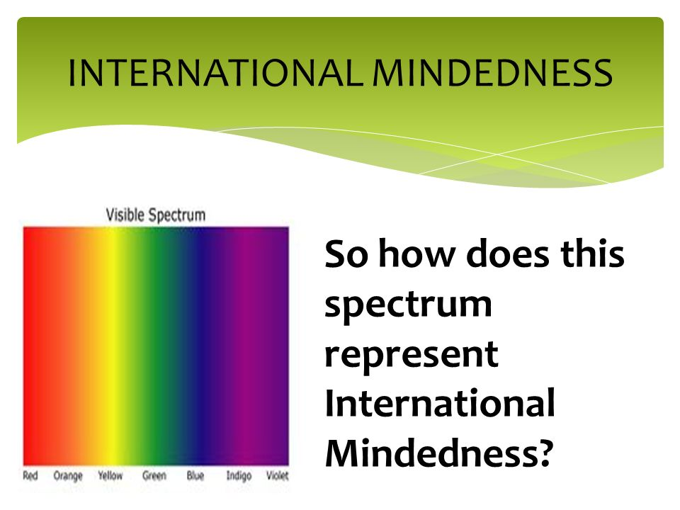 INTERNATIONAL MINDEDNESS So how does this spectrum represent International Mindedness