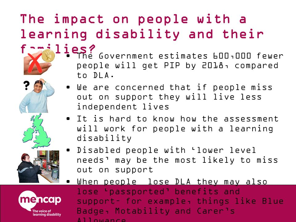 The impact on people with a learning disability and their families? The Government estimates 600,000 fewer people will get PIP by 2018, compared to DL
