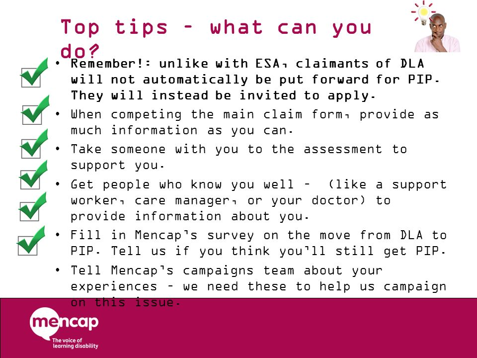 Top tips – what can you do? Remember!: unlike with ESA, claimants of DLA will not automatically be put forward for PIP. They will instead be invited t
