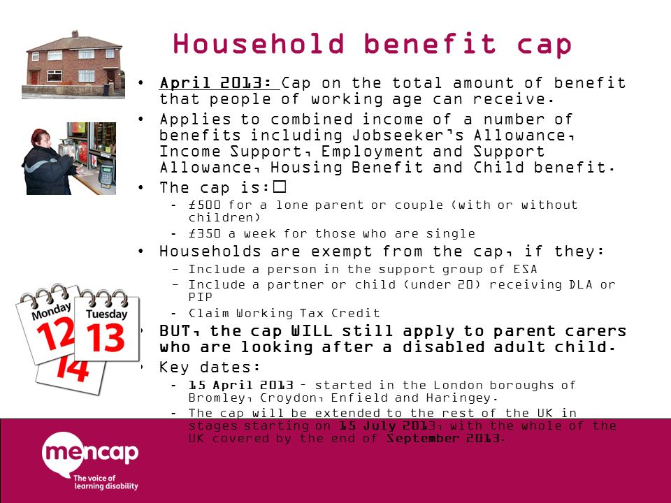 Household benefit cap April 2013: Cap on the total amount of benefit that people of working age can receive. Applies to combined income of a number of