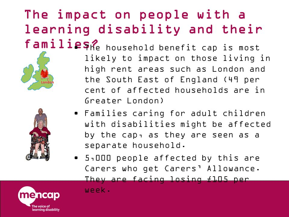 The impact on people with a learning disability and their families? The household benefit cap is most likely to impact on those living in high rent ar