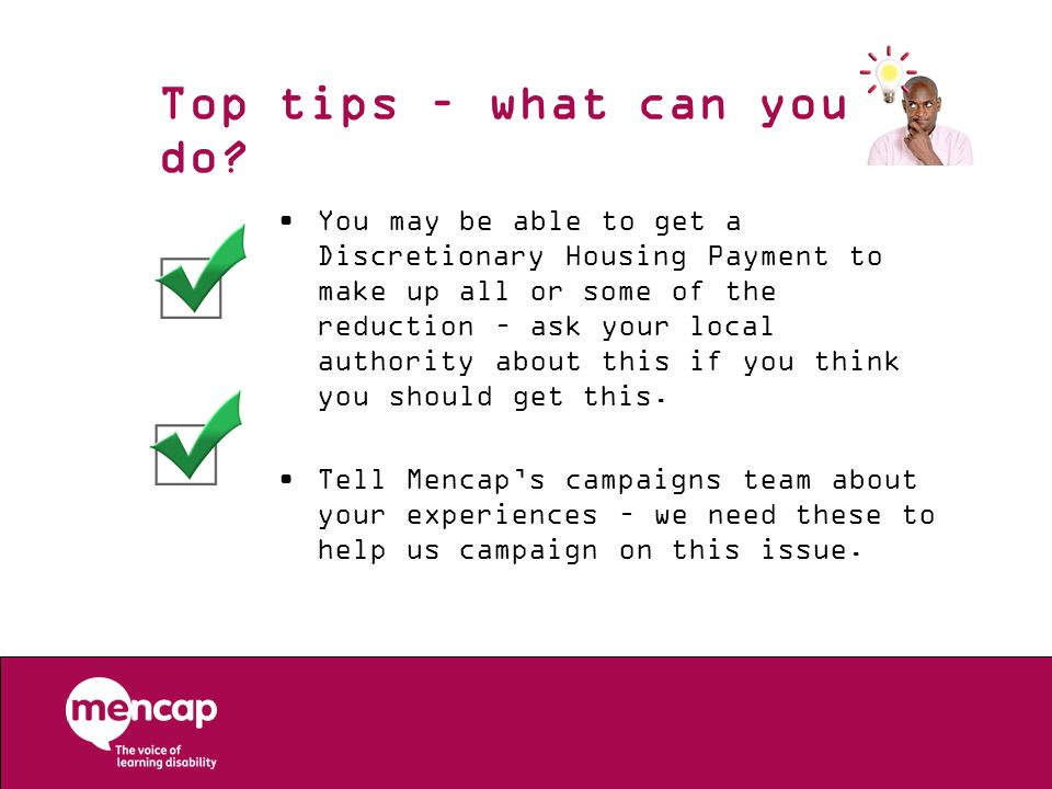 Top tips – what can you do? You may be able to get a Discretionary Housing Payment to make up all or some of the reduction – ask your local authority