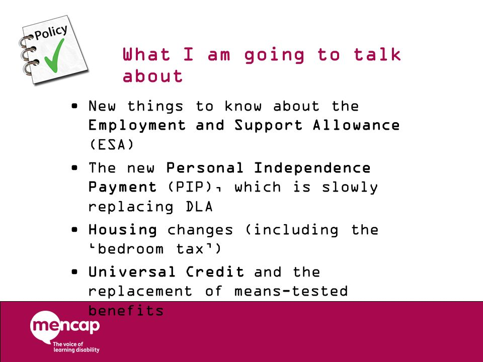 What I am going to talk about New things to know about the Employment and Support Allowance (ESA) The new Personal Independence Payment (PIP), which i