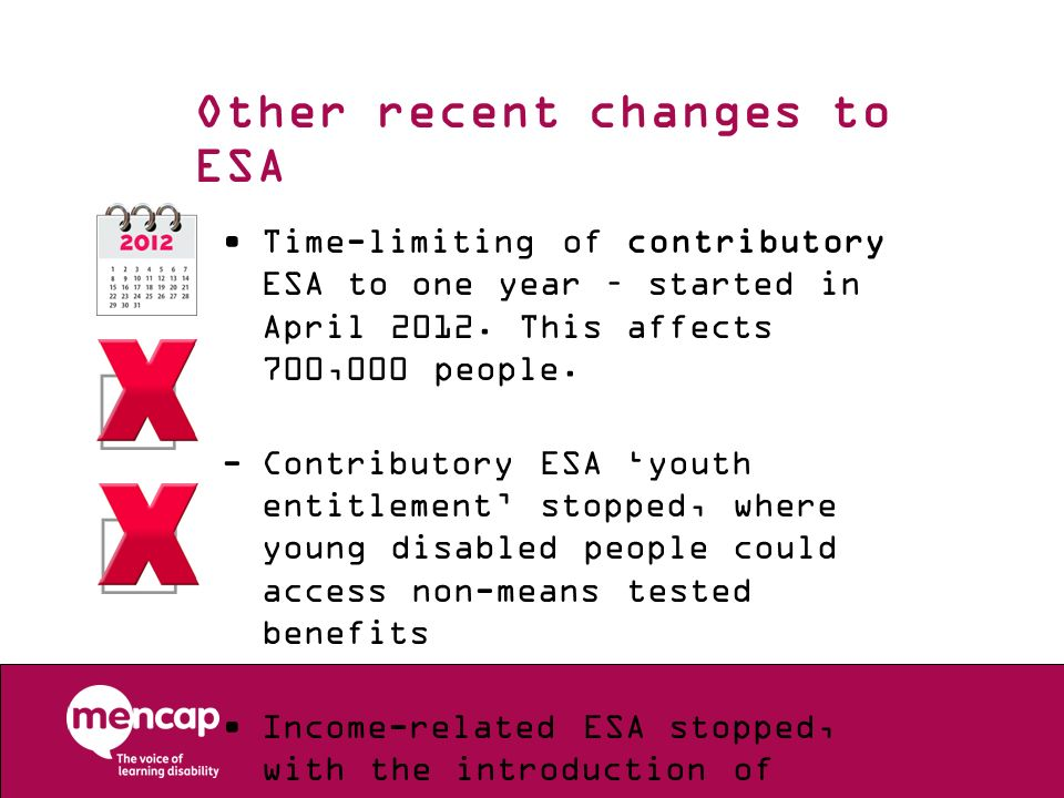 Other recent changes to ESA Time-limiting of contributory ESA to one year – started in April 2012. This affects 700,000 people. -Contributory ESA yout