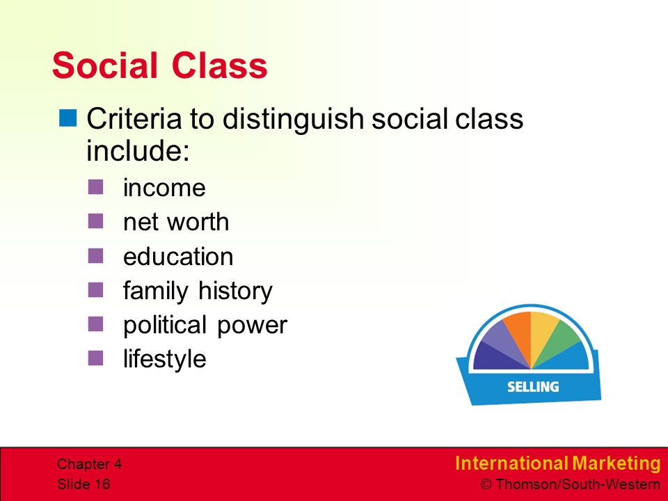 International Marketing © Thomson/South-Western Chapter 4 Slide 16 Social Class Criteria to distinguish social class include: income net worth education family history political power lifestyle