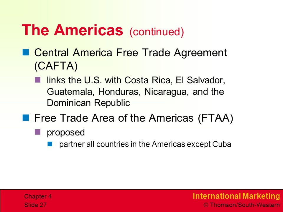 International Marketing © Thomson/South-Western Chapter 4 Slide 27 The Americas (continued) Central America Free Trade Agreement (CAFTA) links the U.S.