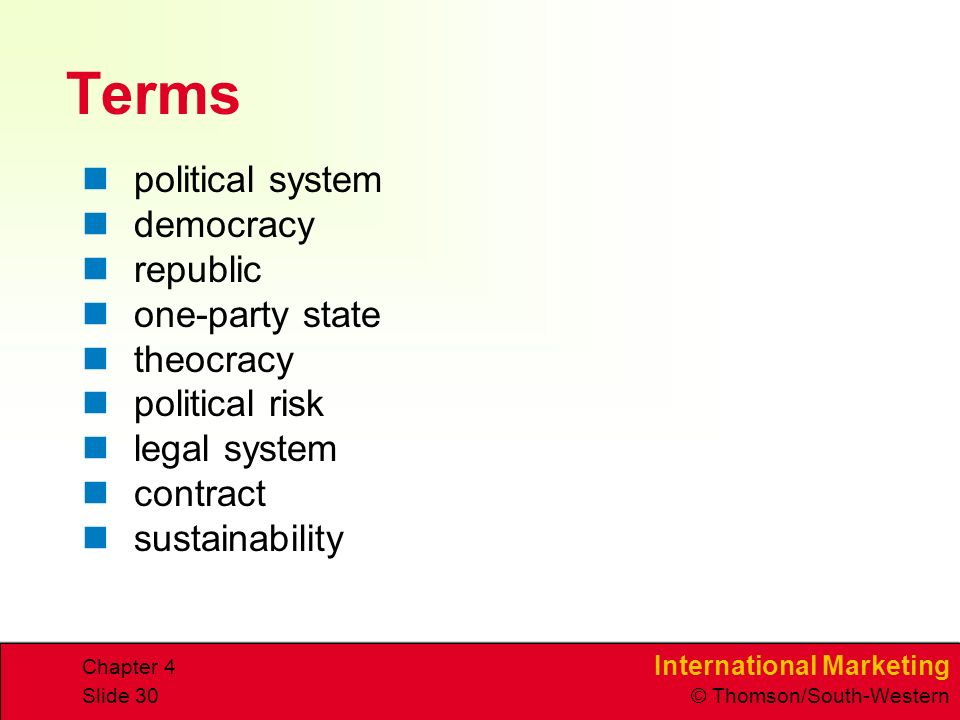 International Marketing © Thomson/South-Western Chapter 4 Slide 30 Terms political system democracy republic one-party state theocracy political risk legal system contract sustainability