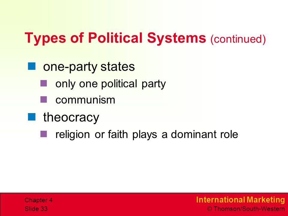 International Marketing © Thomson/South-Western Chapter 4 Slide 33 Types of Political Systems (continued) one-party states only one political party communism theocracy religion or faith plays a dominant role