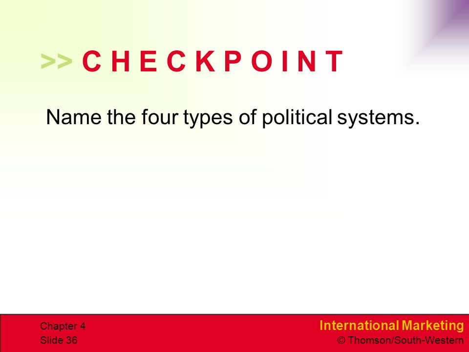 International Marketing © Thomson/South-Western Chapter 4 Slide 36 >> C H E C K P O I N T Name the four types of political systems.