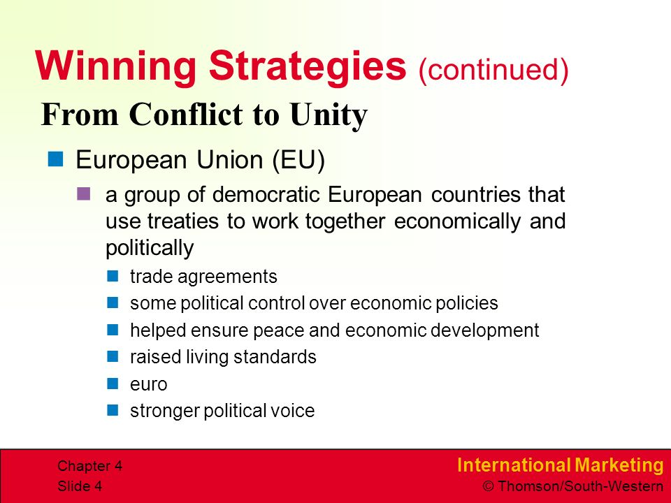 International Marketing © Thomson/South-Western Chapter 4 Slide 4 Winning Strategies (continued) European Union (EU) a group of democratic European countries that use treaties to work together economically and politically trade agreements some political control over economic policies helped ensure peace and economic development raised living standards euro stronger political voice From Conflict to Unity