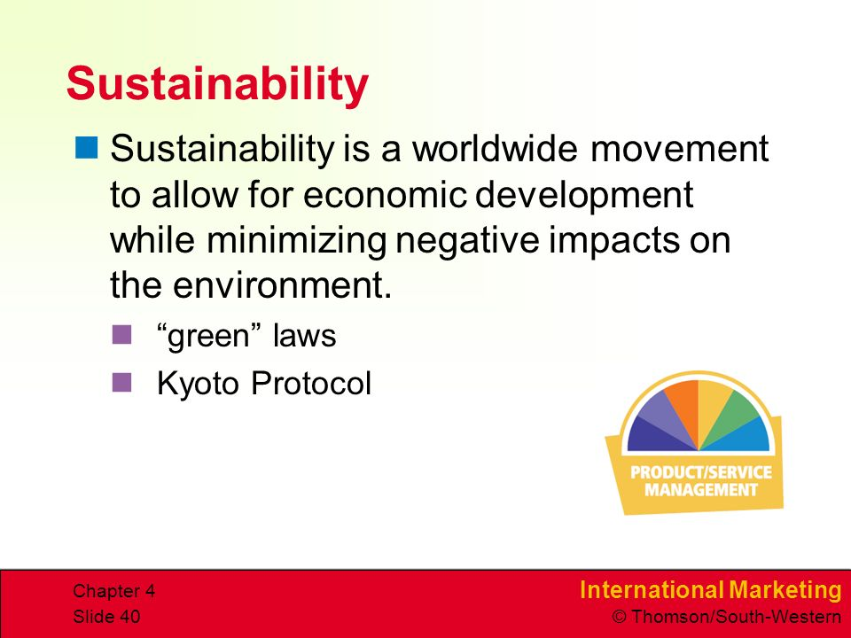 International Marketing © Thomson/South-Western Chapter 4 Slide 40 Sustainability Sustainability is a worldwide movement to allow for economic development while minimizing negative impacts on the environment.