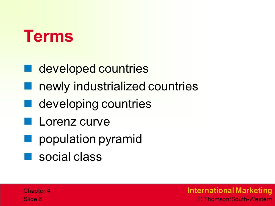 International Marketing © Thomson/South-Western Chapter 4 Slide 6 Terms developed countries newly industrialized countries developing countries Lorenz curve population pyramid social class