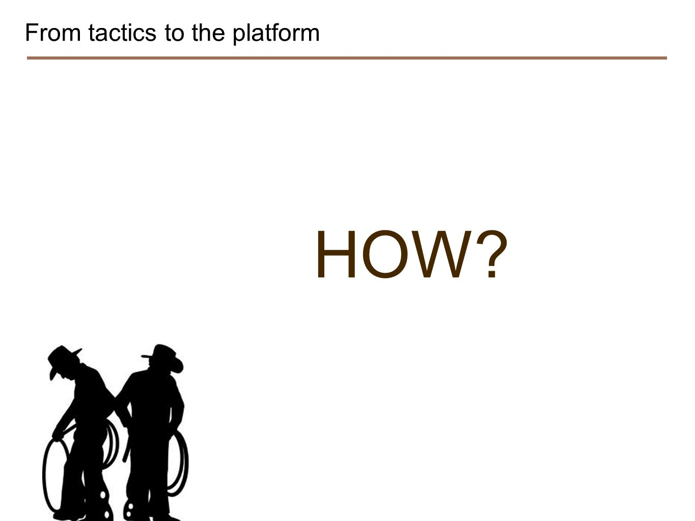From tactics to the platform HOW?