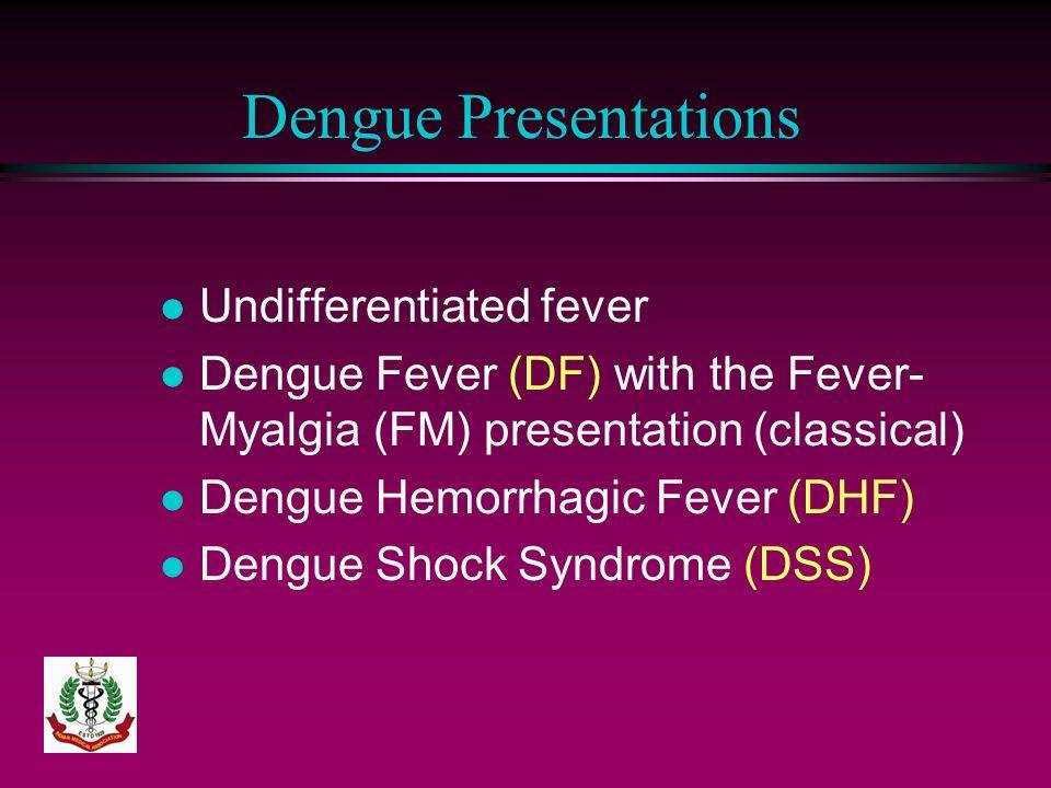Dengue Presentations l Undifferentiated fever l Dengue Fever (DF) with the Fever- Myalgia (FM) presentation (classical) l Dengue Hemorrhagic Fever (DH