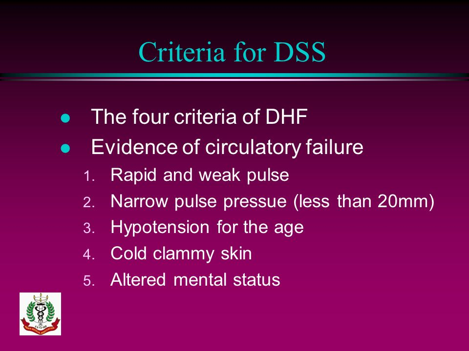 Criteria for DSS l The four criteria of DHF l Evidence of circulatory failure 1. Rapid and weak pulse 2. Narrow pulse pressue (less than 20mm) 3. Hypo