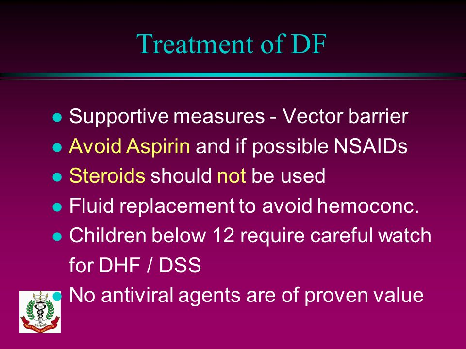 Treatment of DF l Supportive measures - Vector barrier l Avoid Aspirin and if possible NSAIDs l Steroids should not be used l Fluid replacement to avo
