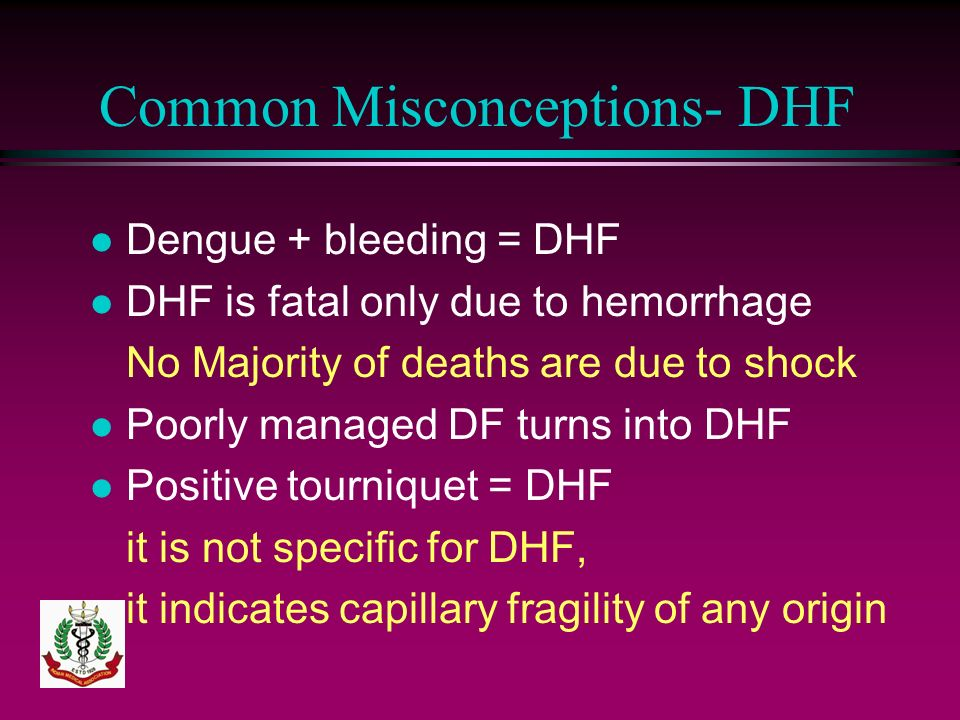 Common Misconceptions- DHF l Dengue + bleeding = DHF l DHF is fatal only due to hemorrhage No Majority of deaths are due to shock l Poorly managed DF