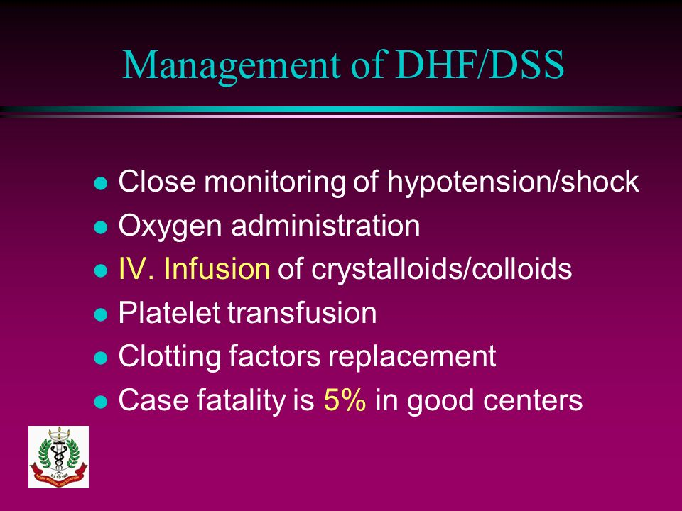 Management of DHF/DSS l Close monitoring of hypotension/shock l Oxygen administration l IV. Infusion of crystalloids/colloids l Platelet transfusion l