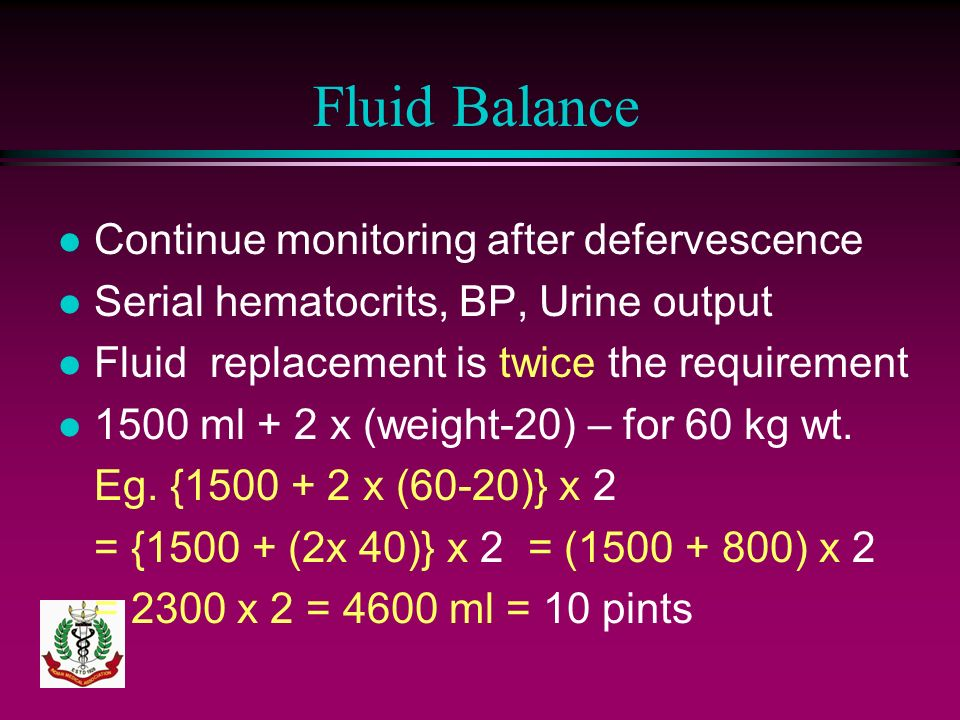 Fluid Balance l Continue monitoring after defervescence l Serial hematocrits, BP, Urine output l Fluid replacement is twice the requirement l 1500 ml