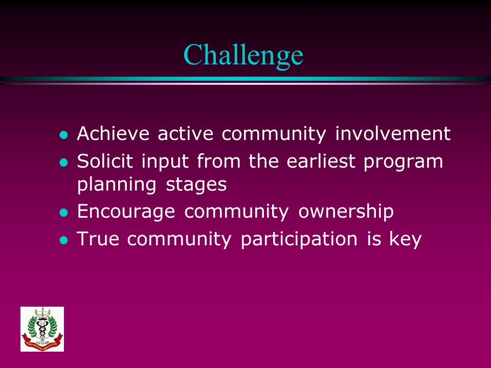 Challenge l Achieve active community involvement l Solicit input from the earliest program planning stages l Encourage community ownership l True comm