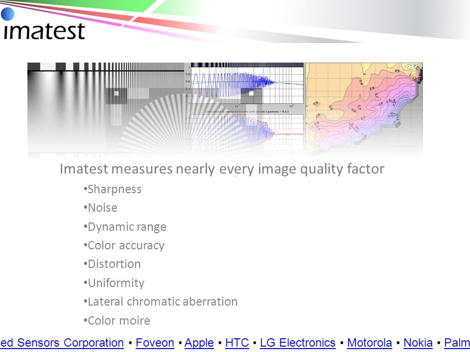Key versions Imatest Master GUI-based application Imatest IT (industrial testing) Non-GUI based version designed for integration with other systems Image sensor editions Aptina DevWare Edition now available Additional image sensor editions in 2009 Customers: BAE Systems Boeing European Space Agency General Atomics JPL Lockheed Martin NASA Space Flight Centers Northrup Grumman Raytheon U.S.