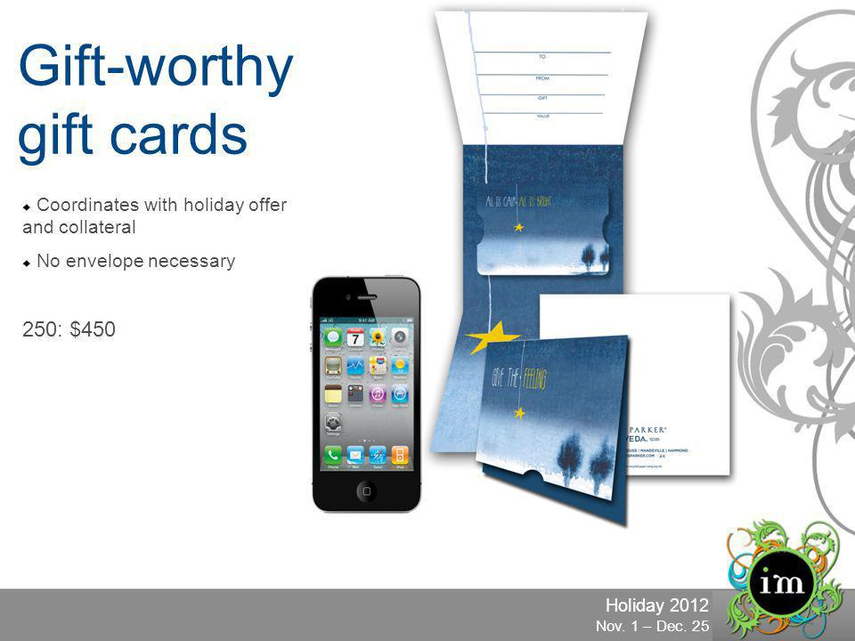 Holiday 2012 Nov. 1 – Dec. 25 Gift-worthy gift cards Coordinates with holiday offer and collateral No envelope necessary 250: $450
