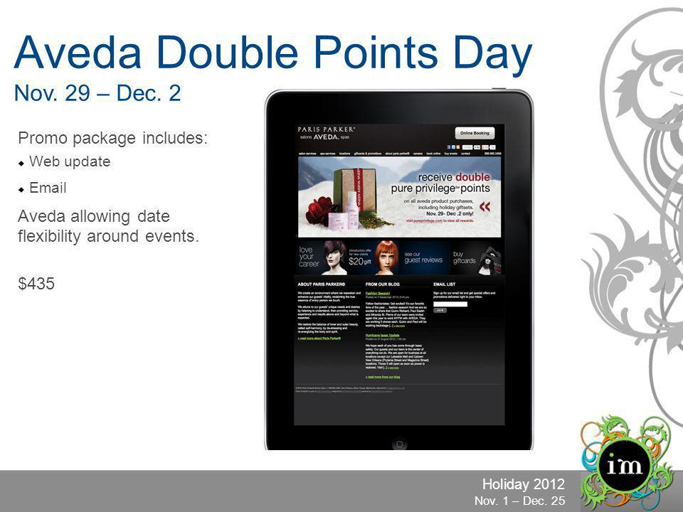 Holiday 2012 Nov. 1 – Dec. 25 Aveda Double Points Day Nov. 29 – Dec. 2 Promo package includes: Web update Email Aveda allowing date flexibility around