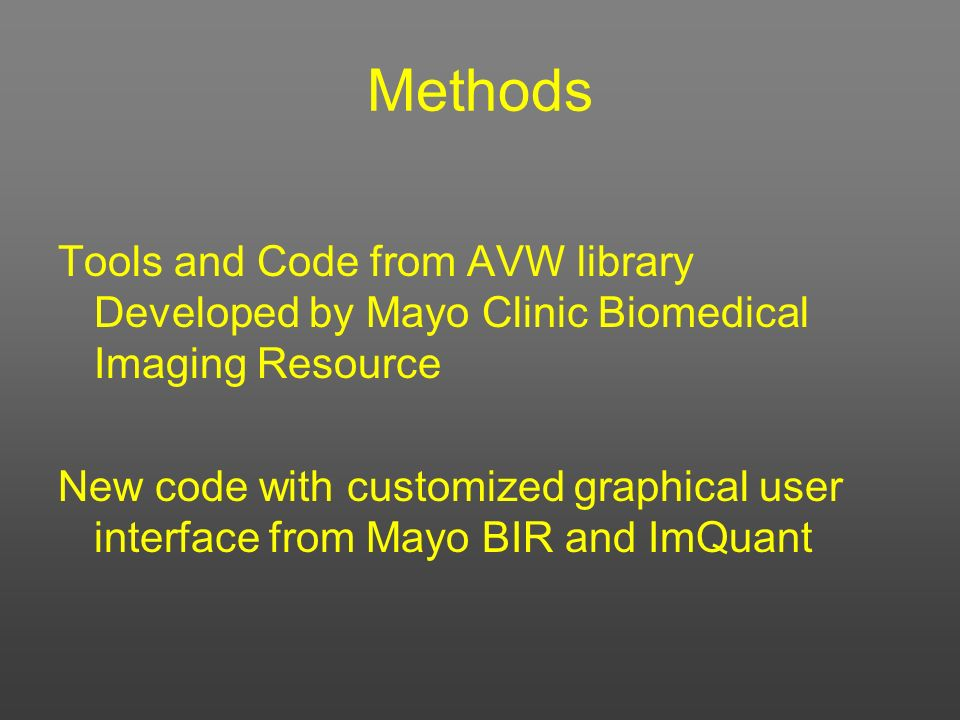 Methods Tools and Code from AVW library Developed by Mayo Clinic Biomedical Imaging Resource New code with customized graphical user interface from Ma