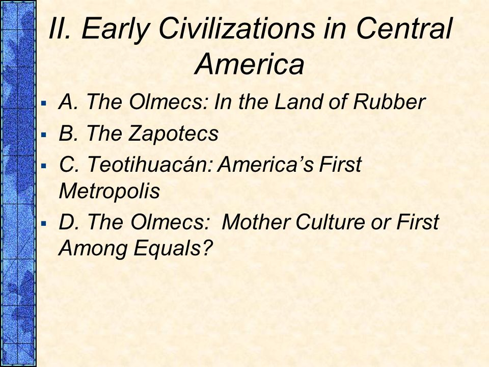 II. Early Civilizations in Central America A. The Olmecs: In the Land of Rubber B.
