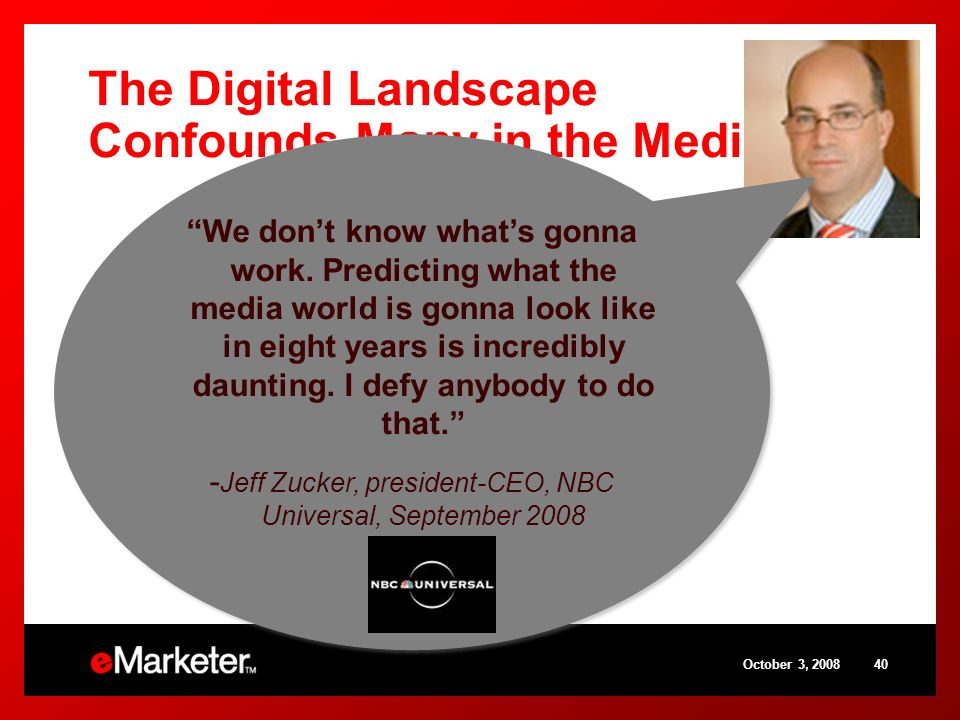 The Digital Landscape Confounds Many in the Media Biz October 3, 200840 We dont know whats gonna work. Predicting what the media world is gonna look l