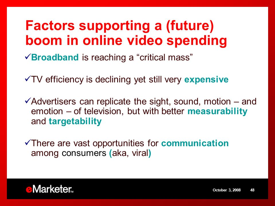 October 3, Factors supporting a (future) boom in online video spending Broadband is reaching a critical mass TV efficiency is declining yet still very expensive Advertisers can replicate the sight, sound, motion – and emotion – of television, but with better measurability and targetability There are vast opportunities for communication among consumers (aka, viral)