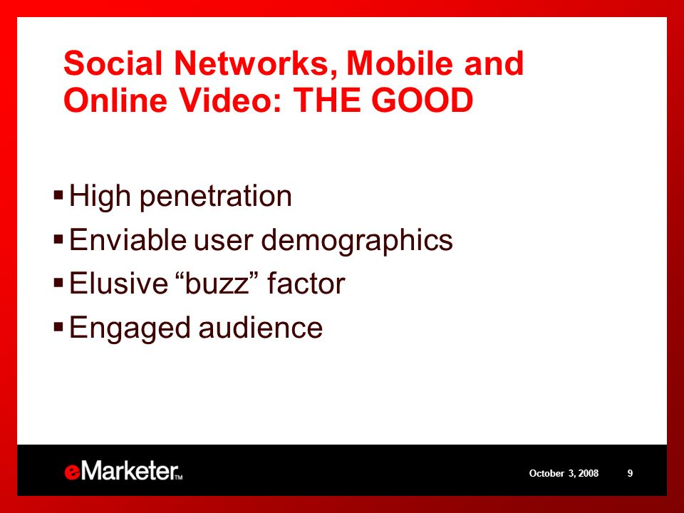 October 3, 20089 Social Networks, Mobile and Online Video: THE GOOD High penetration Enviable user demographics Elusive buzz factor Engaged audience