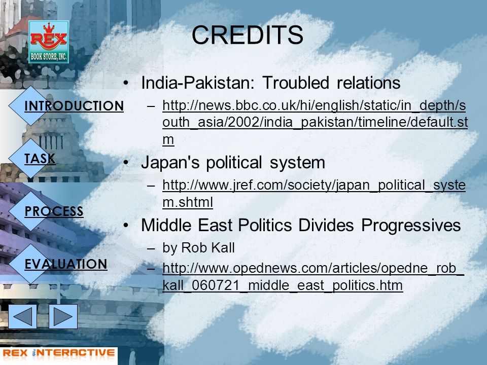 INTRODUCTION TASK PROCESS EVALUATION CREDITS India-Pakistan: Troubled relations –http://news.bbc.co.uk/hi/english/static/in_depth/s outh_asia/2002/india_pakistan/timeline/default.st mhttp://news.bbc.co.uk/hi/english/static/in_depth/s outh_asia/2002/india_pakistan/timeline/default.st m Japan s political system –http://www.jref.com/society/japan_political_syste m.shtmlhttp://www.jref.com/society/japan_political_syste m.shtml Middle East Politics Divides Progressives –by Rob Kall –http://www.opednews.com/articles/opedne_rob_ kall_060721_middle_east_politics.htmhttp://www.opednews.com/articles/opedne_rob_ kall_060721_middle_east_politics.htm